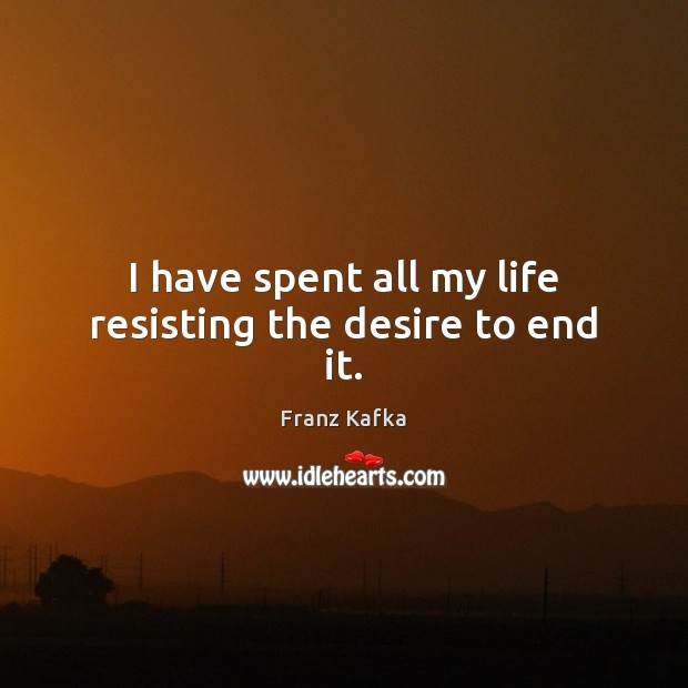 I have spent all my life resisting the desire to end it. Image