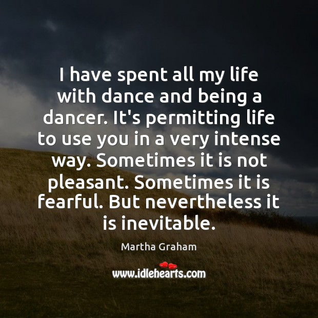 I have spent all my life with dance and being a dancer. Martha Graham Picture Quote