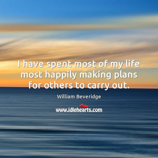 I have spent most of my life most happily making plans for others to carry out. William Beveridge Picture Quote