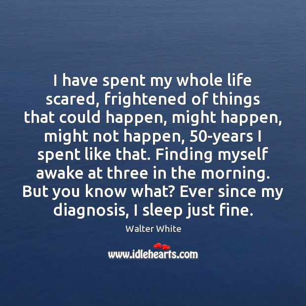 I have spent my whole life scared, frightened of things that could Image
