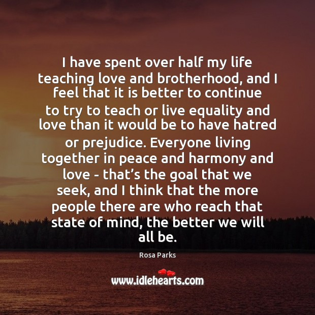 I have spent over half my life teaching love and brotherhood, and Rosa Parks Picture Quote