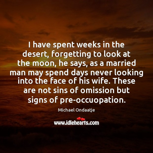 I have spent weeks in the desert, forgetting to look at the Michael Ondaatje Picture Quote