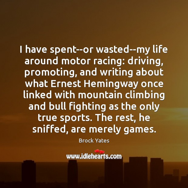 I have spent–or wasted–my life around motor racing: driving, promoting, and writing Brock Yates Picture Quote
