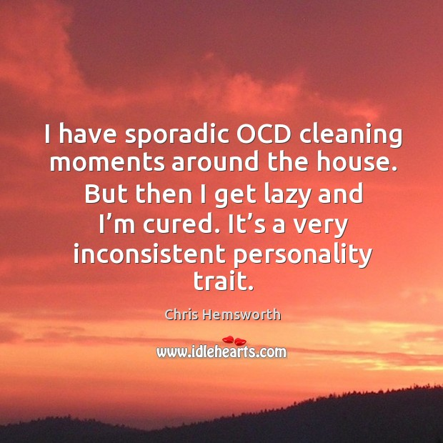 I have sporadic ocd cleaning moments around the house. But then I get lazy and I'm cured. Chris Hemsworth Picture Quote