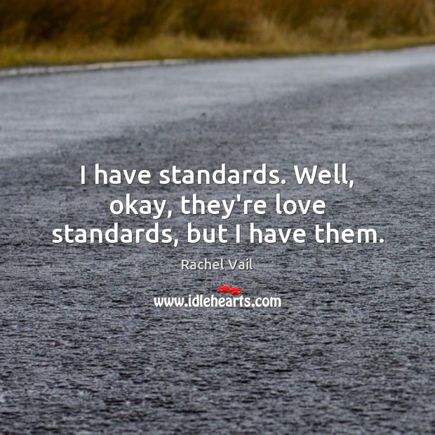 I have standards. Well, okay, they're love standards, but I have them. Image