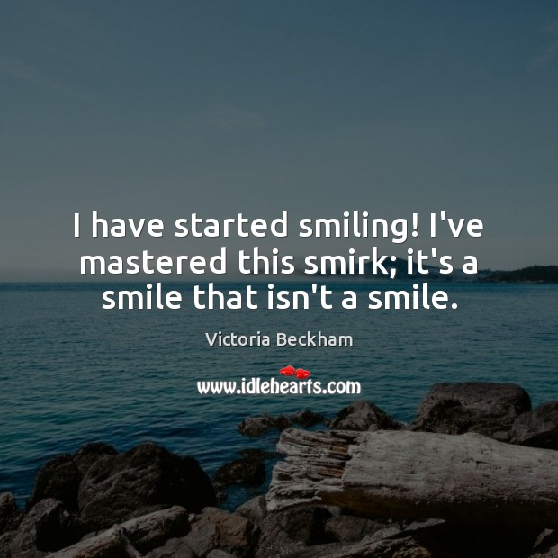 I have started smiling! I've mastered this smirk; it's a smile that isn't a smile. Victoria Beckham Picture Quote