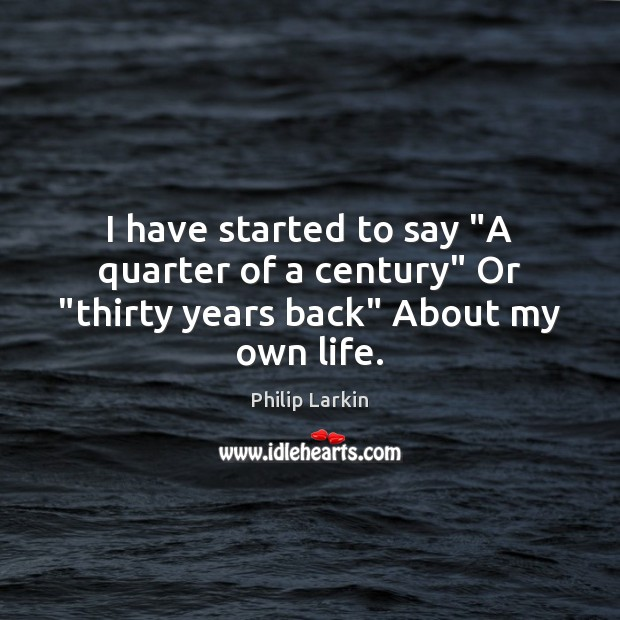 "I have started to say ""A quarter of a century"" Or ""thirty years back"" About my own life. Philip Larkin Picture Quote"