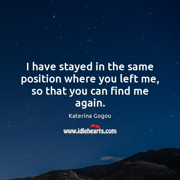 I have stayed in the same position where you left me, so that you can find me again. Image