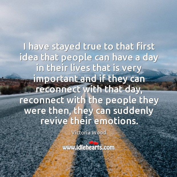 I have stayed true to that first idea that people can have a day in their lives that is very Victoria Wood Picture Quote