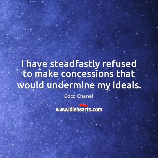 I have steadfastly refused to make concessions that would undermine my ideals. Coco Chanel Picture Quote
