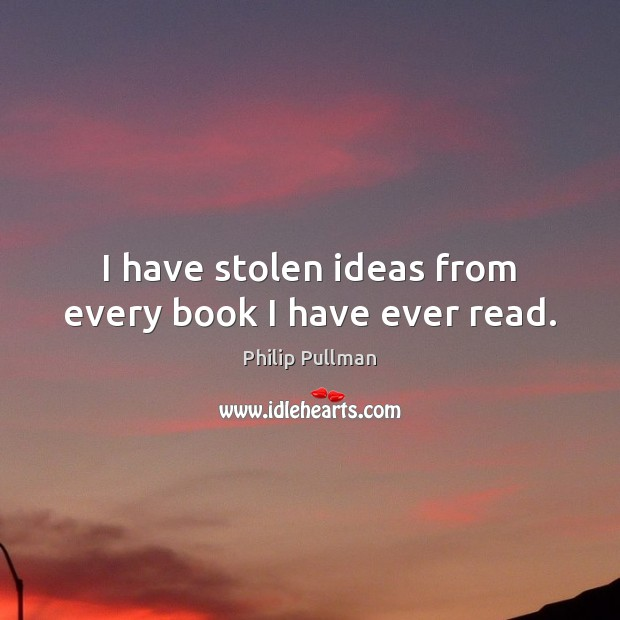 I have stolen ideas from every book I have ever read. Philip Pullman Picture Quote