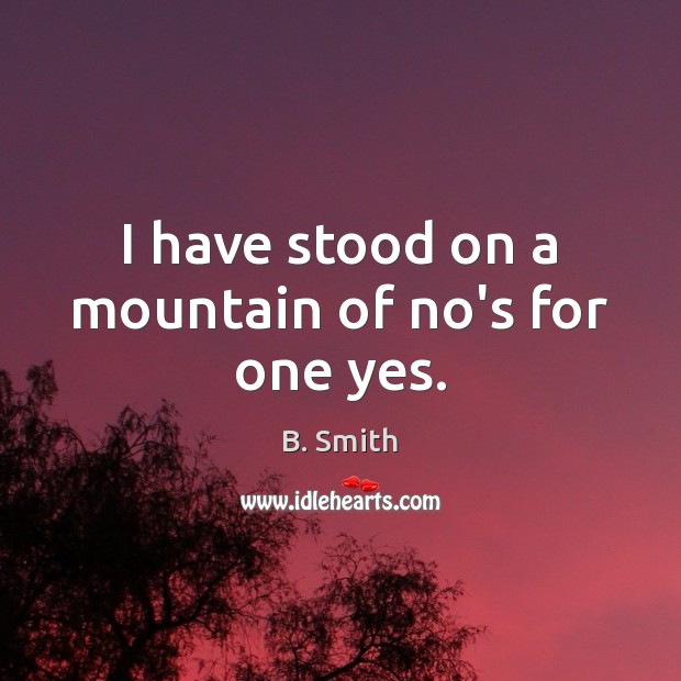 I have stood on a mountain of no's for one yes. Image