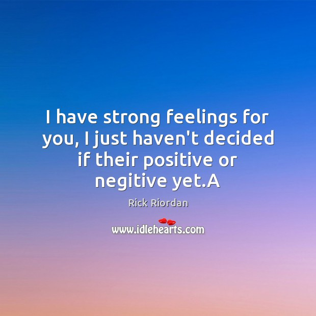 I have strong feelings for you, I just haven't decided if their positive or negitive yet.A Rick Riordan Picture Quote