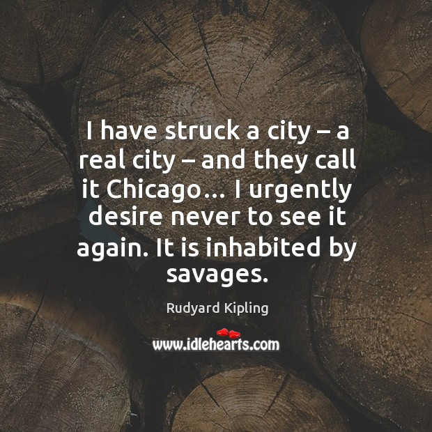 I have struck a city – a real city – and they call it chicago… I urgently desire never to see it again. Image