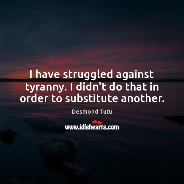 I have struggled against tyranny. I didn't do that in order to substitute another. Image
