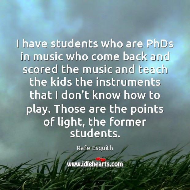 I have students who are PhDs in music who come back and Rafe Esquith Picture Quote