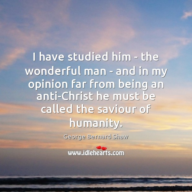 Image, I have studied him – the wonderful man – and in my