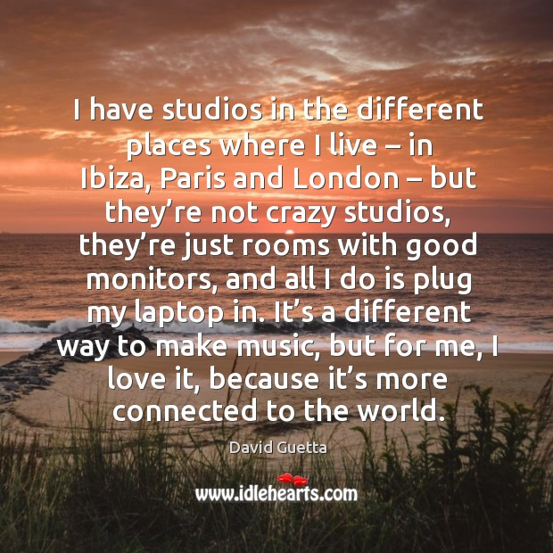 I have studios in the different places where I live – in ibiza, paris and london David Guetta Picture Quote