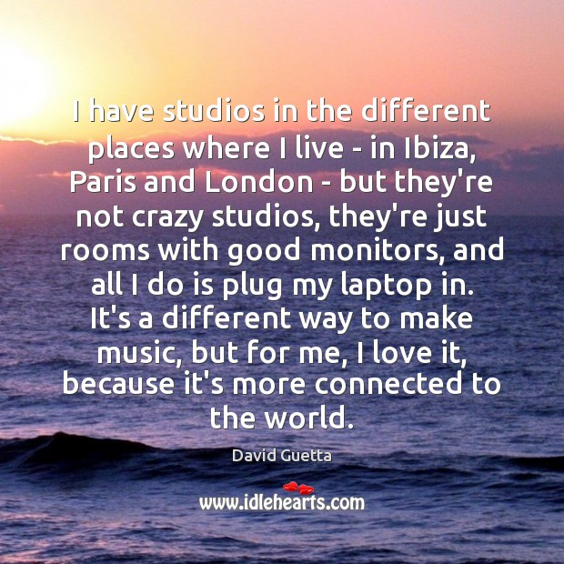 I have studios in the different places where I live – in David Guetta Picture Quote