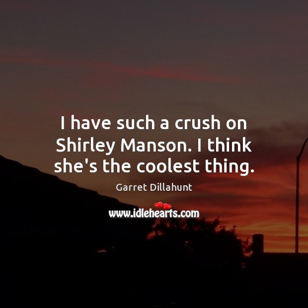 I have such a crush on Shirley Manson. I think she's the coolest thing. Image