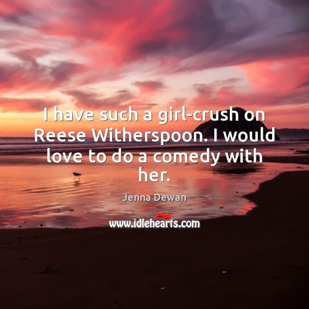 I have such a girl-crush on Reese Witherspoon. I would love to do a comedy with her. Jenna Dewan Picture Quote