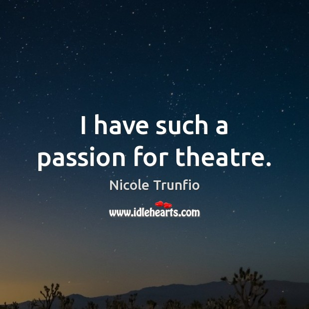 I have such a passion for theatre. Image
