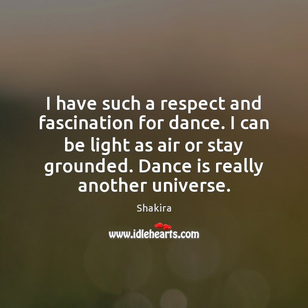 I have such a respect and fascination for dance. I can be Shakira Picture Quote