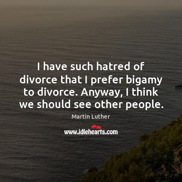 I have such hatred of divorce that I prefer bigamy to divorce. Image