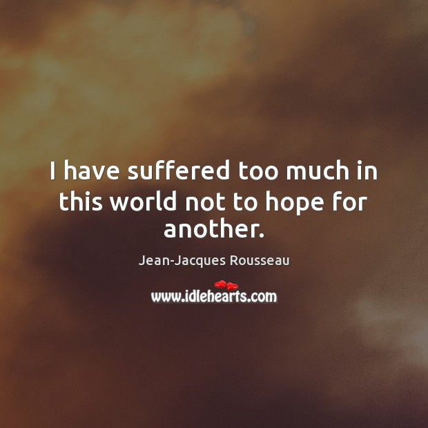 I have suffered too much in this world not to hope for another. Jean-Jacques Rousseau Picture Quote