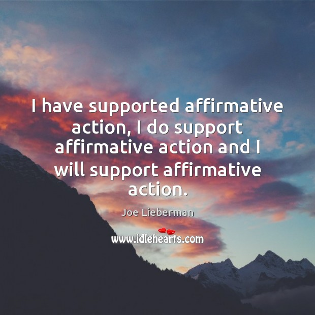 I have supported affirmative action, I do support affirmative action and I Joe Lieberman Picture Quote