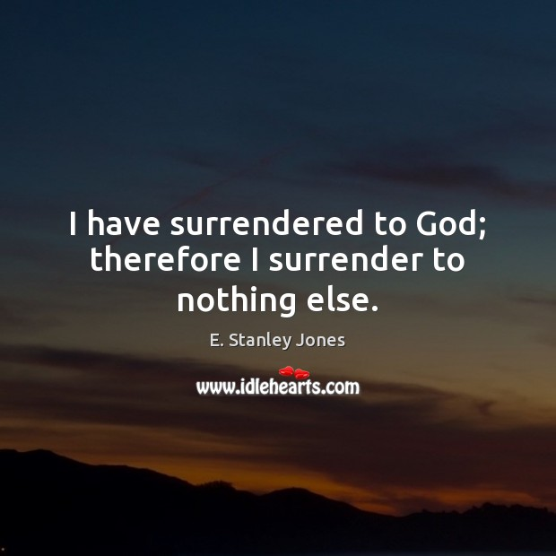 I have surrendered to God; therefore I surrender to nothing else. E. Stanley Jones Picture Quote
