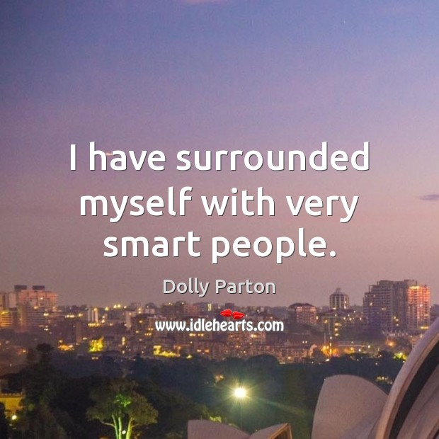 I have surrounded myself with very smart people. Dolly Parton Picture Quote