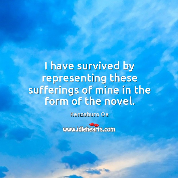 I have survived by representing these sufferings of mine in the form of the novel. Image