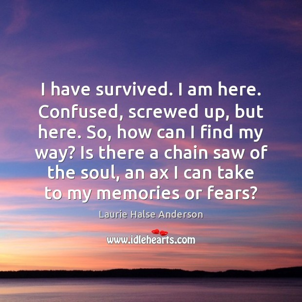 I have survived. I am here. Confused, screwed up, but here. So, Image