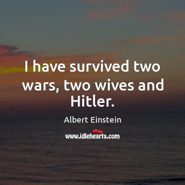 Image, I have survived two wars, two wives and Hitler.