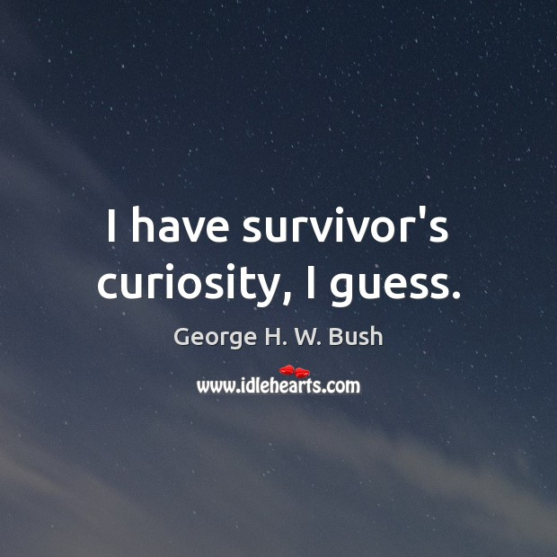 I have survivor's curiosity, I guess. George H. W. Bush Picture Quote