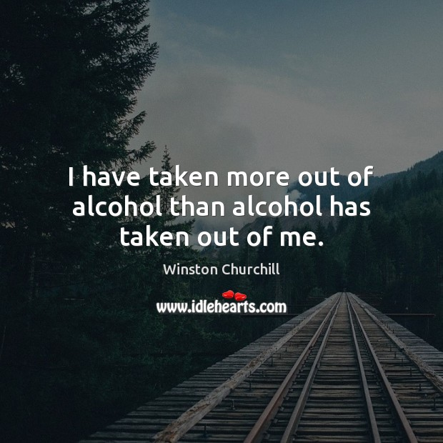 I have taken more out of alcohol than alcohol has taken out of me. Image