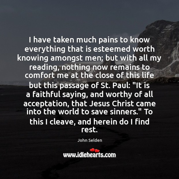 I have taken much pains to know everything that is esteemed worth John Selden Picture Quote
