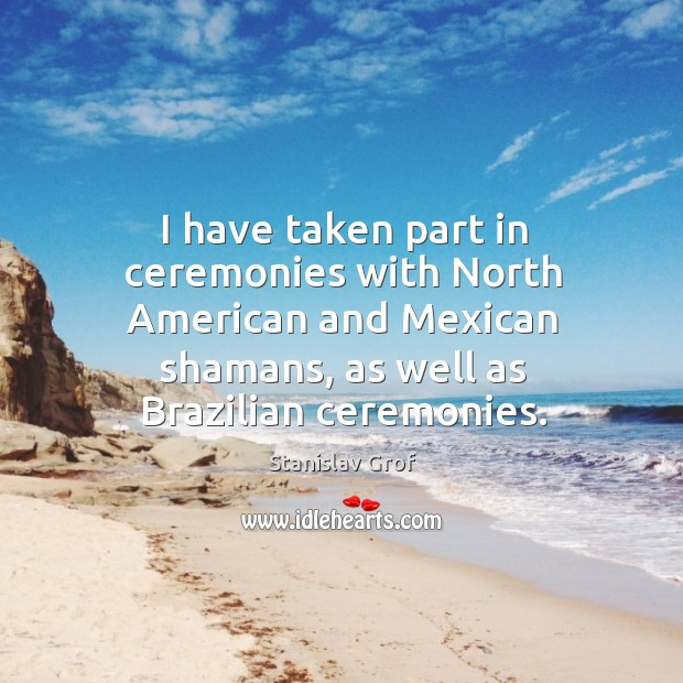 I have taken part in ceremonies with north american and mexican shamans, as well as brazilian ceremonies. Stanislav Grof Picture Quote