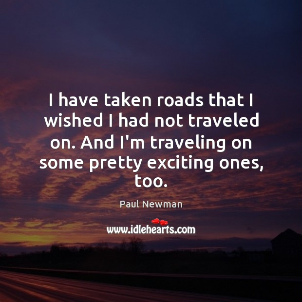 I have taken roads that I wished I had not traveled on. Paul Newman Picture Quote