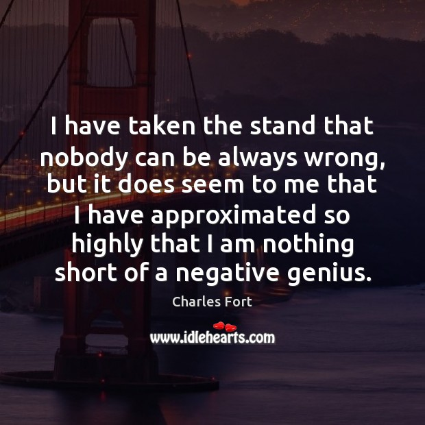 I have taken the stand that nobody can be always wrong, but Image