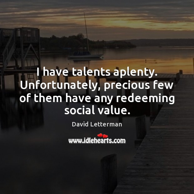 I have talents aplenty. Unfortunately, precious few of them have any redeeming David Letterman Picture Quote