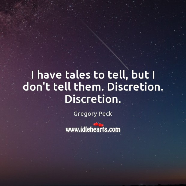 I have tales to tell, but I don't tell them. Discretion. Discretion. Image