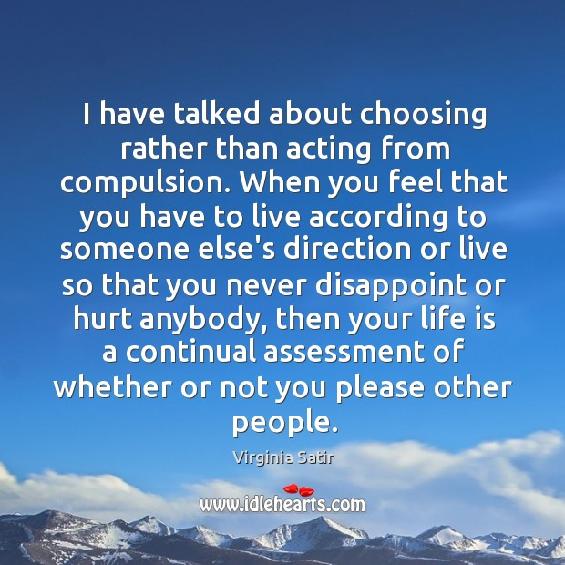 I have talked about choosing rather than acting from compulsion. When you Virginia Satir Picture Quote