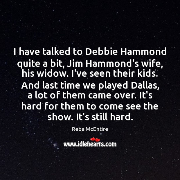I have talked to Debbie Hammond quite a bit, Jim Hammond's wife, Reba McEntire Picture Quote
