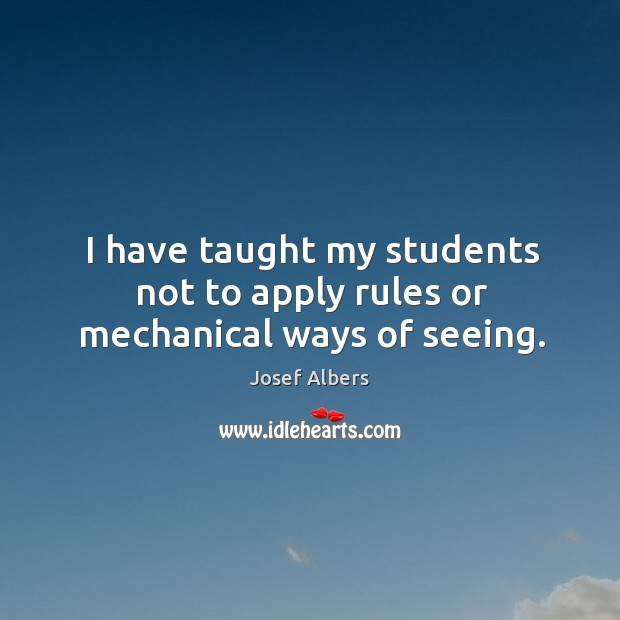 I have taught my students not to apply rules or mechanical ways of seeing. Image