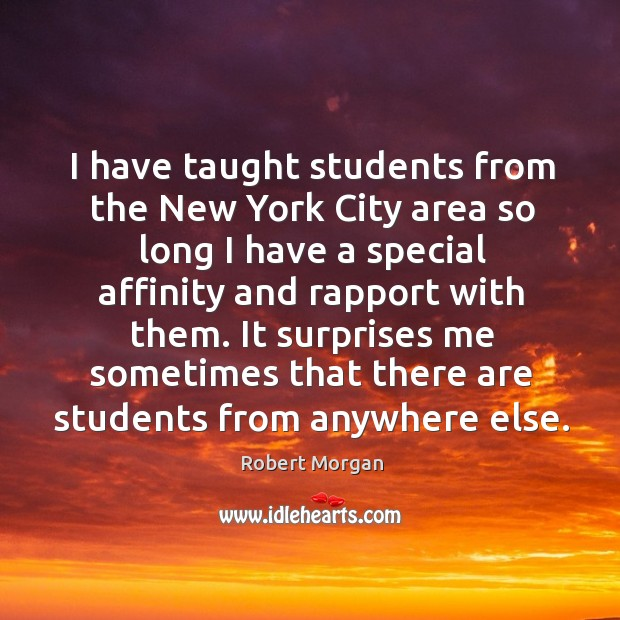 I have taught students from the new york city area so long I have a special affinity and rapport with them. Robert Morgan Picture Quote
