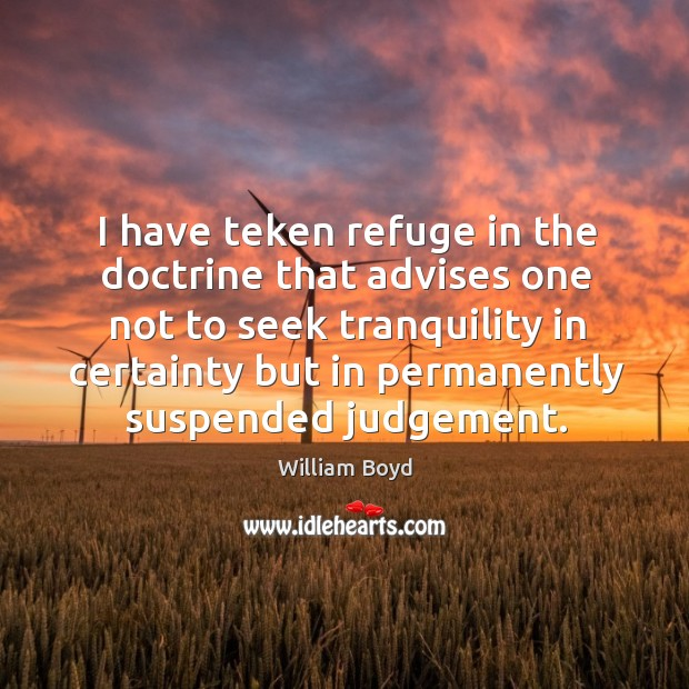 I have teken refuge in the doctrine that advises one not to William Boyd Picture Quote