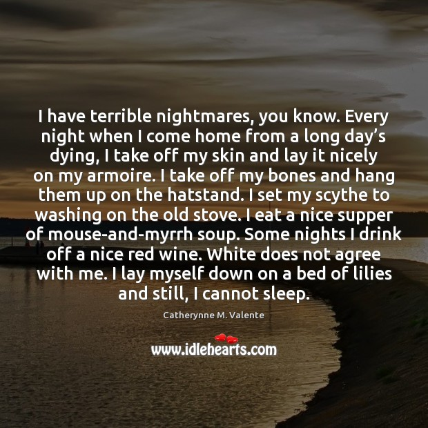 I have terrible nightmares, you know. Every night when I come home Catherynne M. Valente Picture Quote