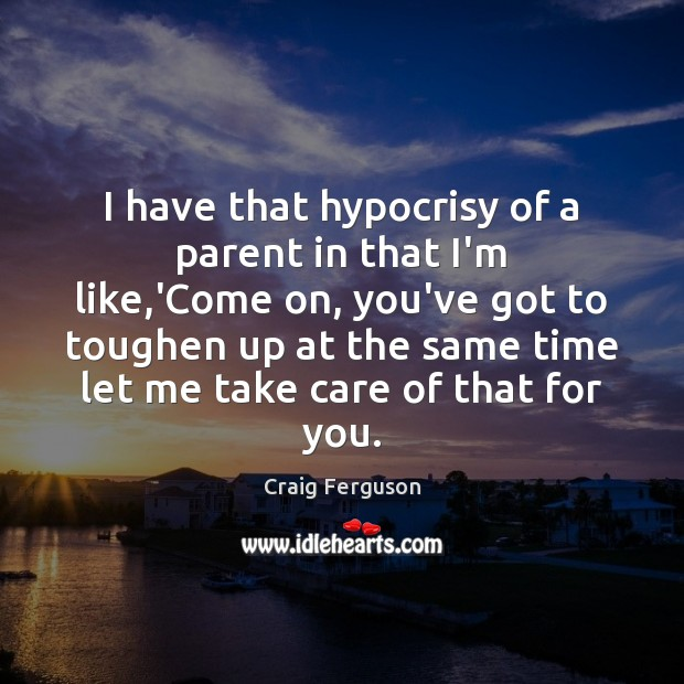 I have that hypocrisy of a parent in that I'm like,'Come Image